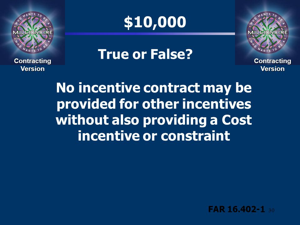 30 True or False? $10,000 FAR 16.402-1 No incentive contract may be provided for other incentives without also providing a Cost incentive or constrain