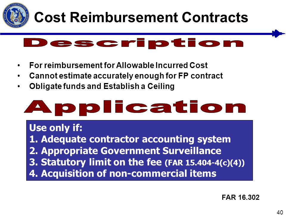 40 Cost Reimbursement Contracts For reimbursement for Allowable Incurred Cost Cannot estimate accurately enough for FP contract Obligate funds and Est