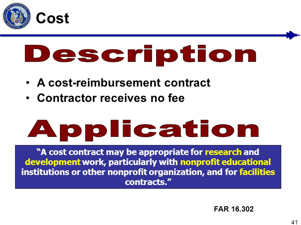41 Cost A cost-reimbursement contract Contractor receives no fee A cost contract may be appropriate for research and development work, particularly wi