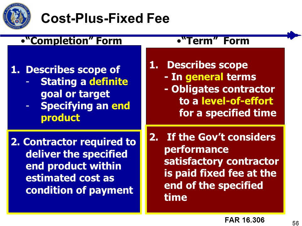 56 Cost-Plus-Fixed Fee Completion Form 1.Describes scope of -Stating a definite goal or target -Specifying an end product 2. Contractor required to de