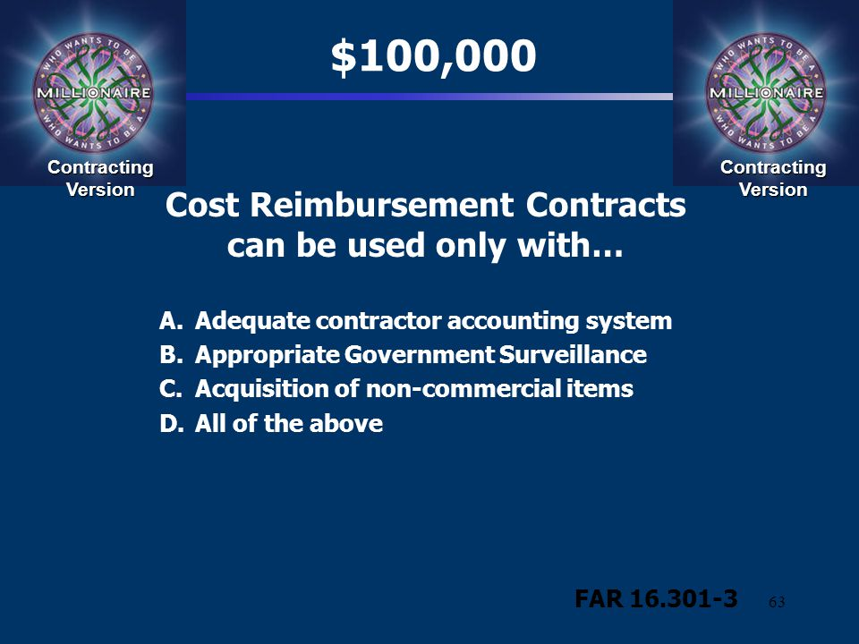 63 Cost Reimbursement Contracts can be used only with… A.Adequate contractor accounting system B.Appropriate Government Surveillance C.Acquisition of