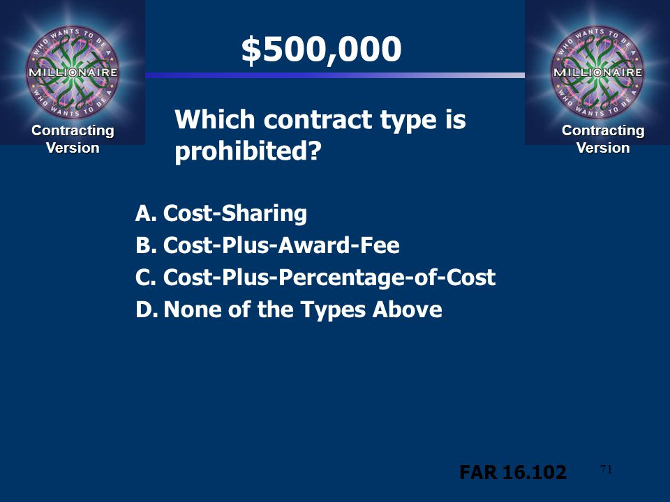 71 Which contract type is prohibited? A.Cost-Sharing B.Cost-Plus-Award-Fee C.Cost-Plus-Percentage-of-Cost D.None of the Types Above Contracting Versio