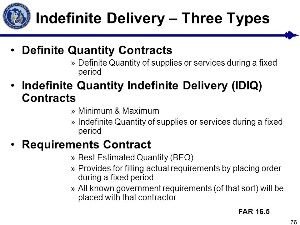 76 Indefinite Delivery – Three Types Definite Quantity Contracts »Definite Quantity of supplies or services during a fixed period Indefinite Quantity