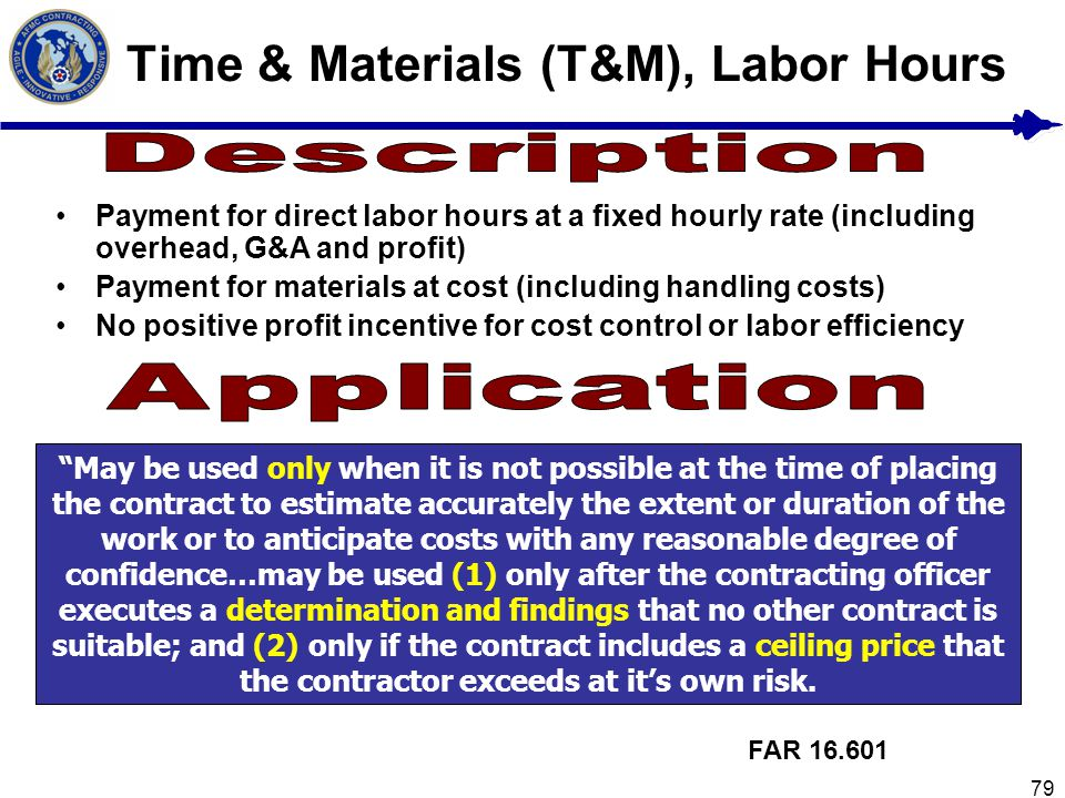 79 Time & Materials (T&M), Labor Hours Payment for direct labor hours at a fixed hourly rate (including overhead, G&A and profit) Payment for material