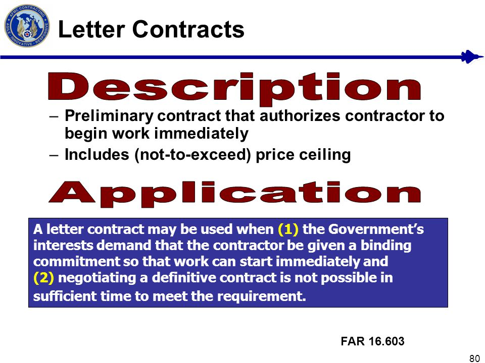 80 Letter Contracts –Preliminary contract that authorizes contractor to begin work immediately –Includes (not-to-exceed) price ceiling FAR 16.603 A le