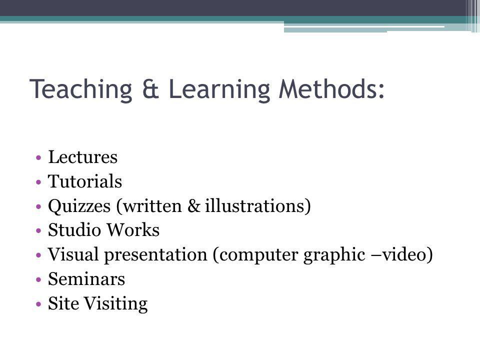 Teaching & Learning Methods: Lectures Tutorials Quizzes (written & illustrations) Studio Works Visual presentation (computer graphic –video) Seminars