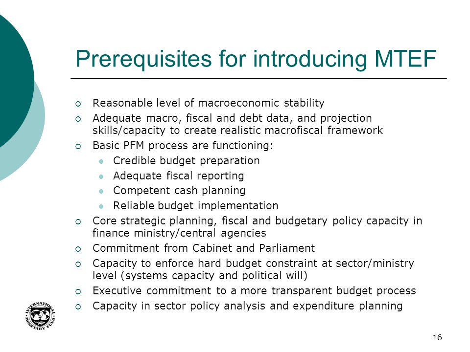 Prerequisites for introducing MTEF Reasonable level of macroeconomic stability Adequate macro, fiscal and debt data, and projection skills/capacity to