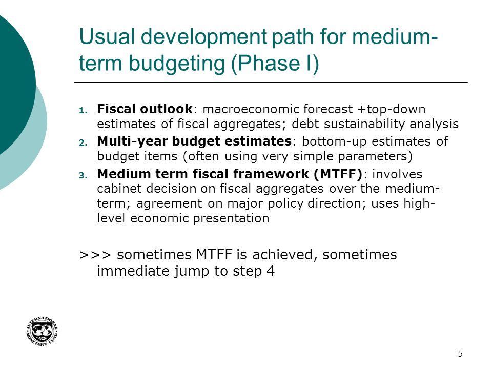 Usual development path for medium- term budgeting (Phase I) 1. Fiscal outlook: macroeconomic forecast +top-down estimates of fiscal aggregates; debt s