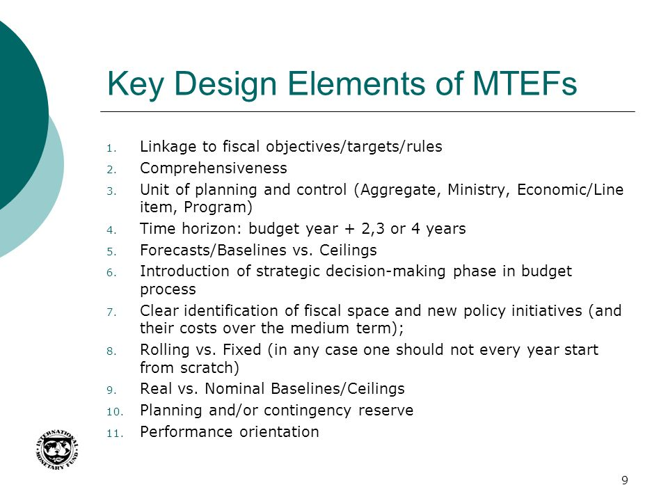 Key Design Elements of MTEFs 1. Linkage to fiscal objectives/targets/rules 2. Comprehensiveness 3. Unit of planning and control (Aggregate, Ministry,
