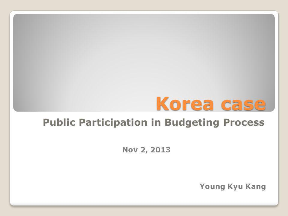 Korea case Public Participation in Budgeting Process Young Kyu Kang Nov 2, 2013