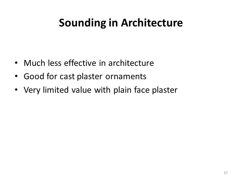 Sounding in Architecture Much less effective in architecture Good for cast plaster ornaments Very limited value with plain face plaster 10