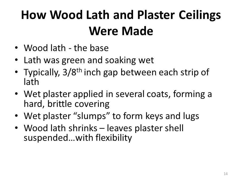 How Wood Lath and Plaster Ceilings Were Made Wood lath - the base Lath was green and soaking wet Typically, 3/8 th inch gap between each strip of lath Wet plaster applied in several coats, forming a hard, brittle covering Wet plaster slumps to form keys and lugs Wood lath shrinks – leaves plaster shell suspended…with flexibility 14
