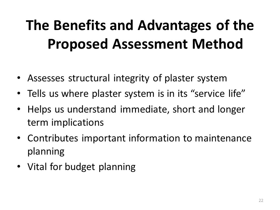 The Benefits and Advantages of the Proposed Assessment Method Assesses structural integrity of plaster system Tells us where plaster system is in its service life Helps us understand immediate, short and longer term implications Contributes important information to maintenance planning Vital for budget planning 22