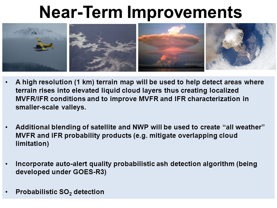 Near-Term Improvements A high resolution (1 km) terrain map will be used to help detect areas where terrain rises into elevated liquid cloud layers thus creating localized MVFR/IFR conditions and to improve MVFR and IFR characterization in smaller-scale valleys.