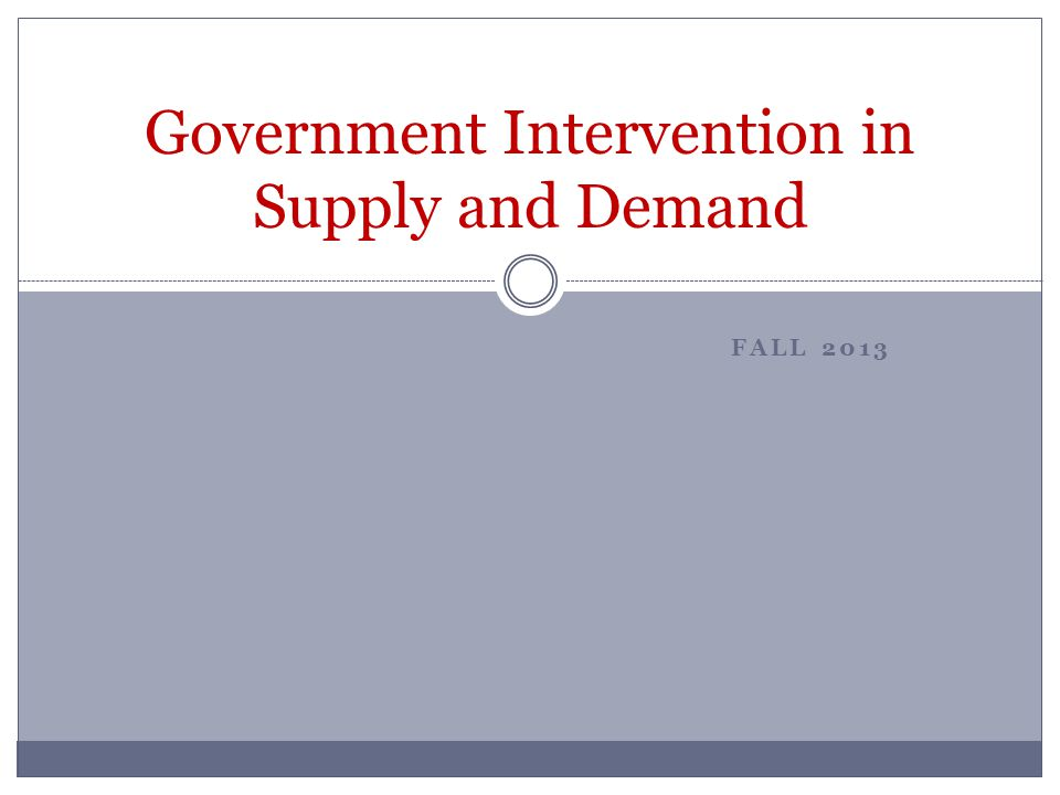 FALL 2013 Government Intervention in Supply and Demand