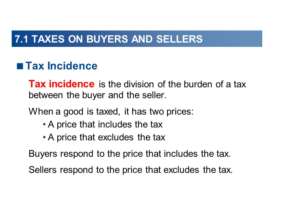 7.1 TAXES ON BUYERS AND SELLERS Tax Incidence Tax incidence is the division of the burden of a tax between the buyer and the seller. When a good is ta