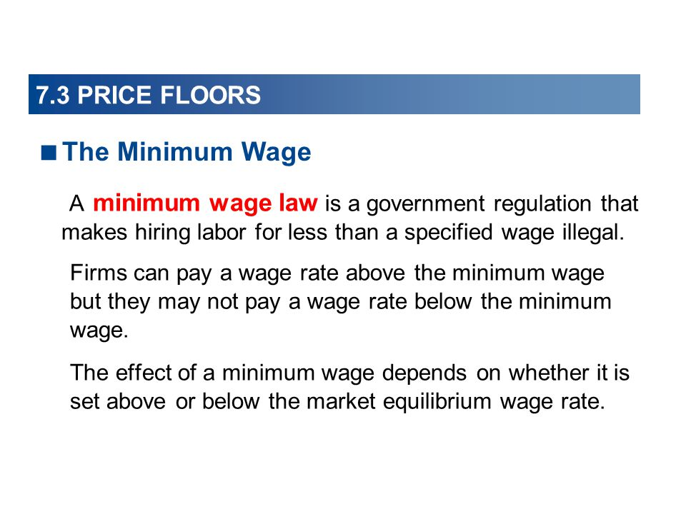 7.3 PRICE FLOORS A minimum wage law is a government regulation that makes hiring labor for less than a specified wage illegal. Firms can pay a wage ra