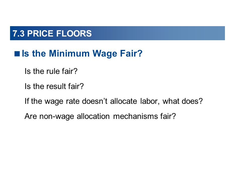 7.3 PRICE FLOORS Is the rule fair? Is the result fair? If the wage rate doesnt allocate labor, what does? Are non-wage allocation mechanisms fair? Is