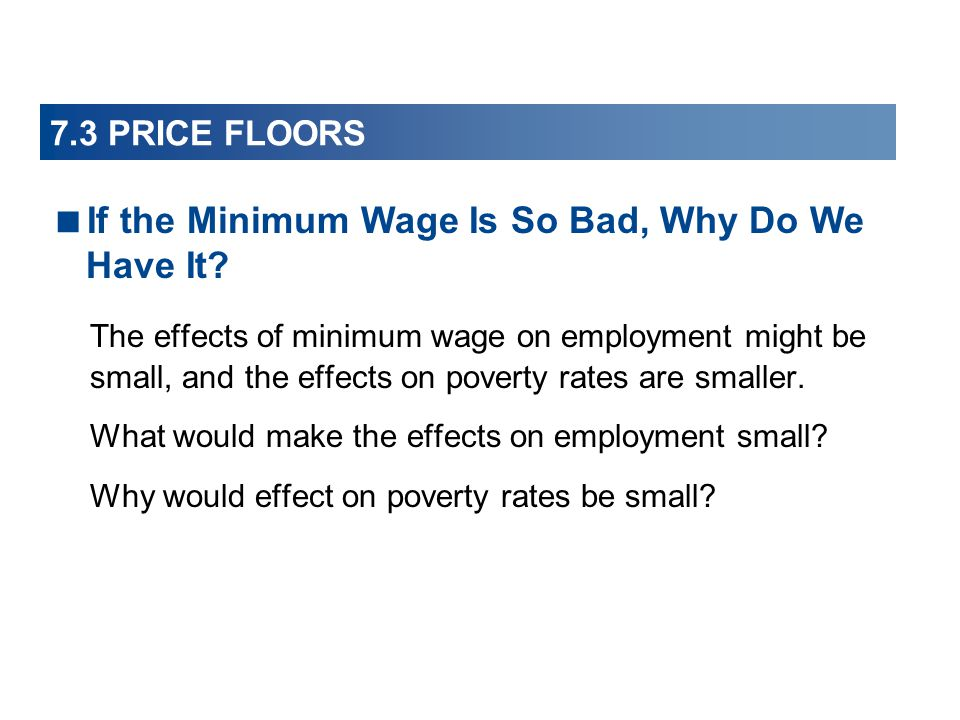 7.3 PRICE FLOORS The effects of minimum wage on employment might be small, and the effects on poverty rates are smaller. What would make the effects o