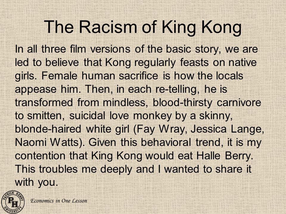 The Racism of King Kong In all three film versions of the basic story, we are led to believe that Kong regularly feasts on native girls.