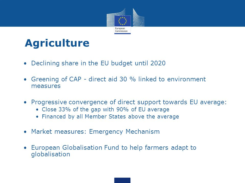 Agriculture Declining share in the EU budget until 2020 Greening of CAP - direct aid 30 % linked to environment measures Progressive convergence of di