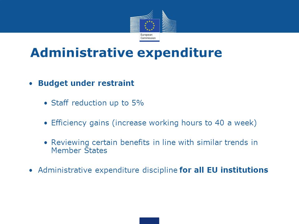 Administrative expenditure Budget under restraint Staff reduction up to 5% Efficiency gains (increase working hours to 40 a week) Reviewing certain be