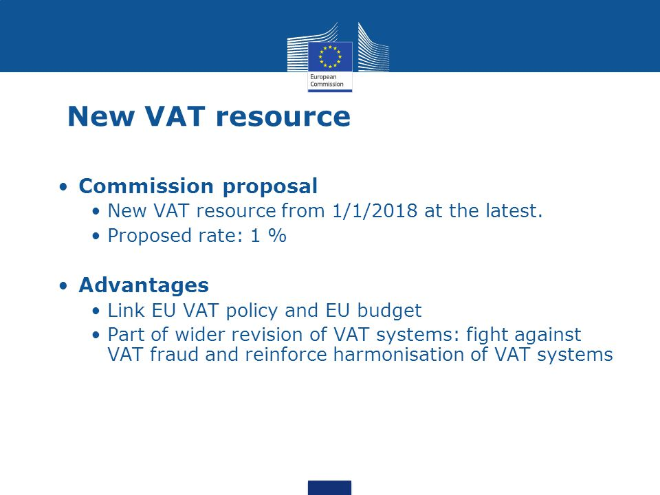 New VAT resource Commission proposal New VAT resource from 1/1/2018 at the latest. Proposed rate: 1 % Advantages Link EU VAT policy and EU budget Part