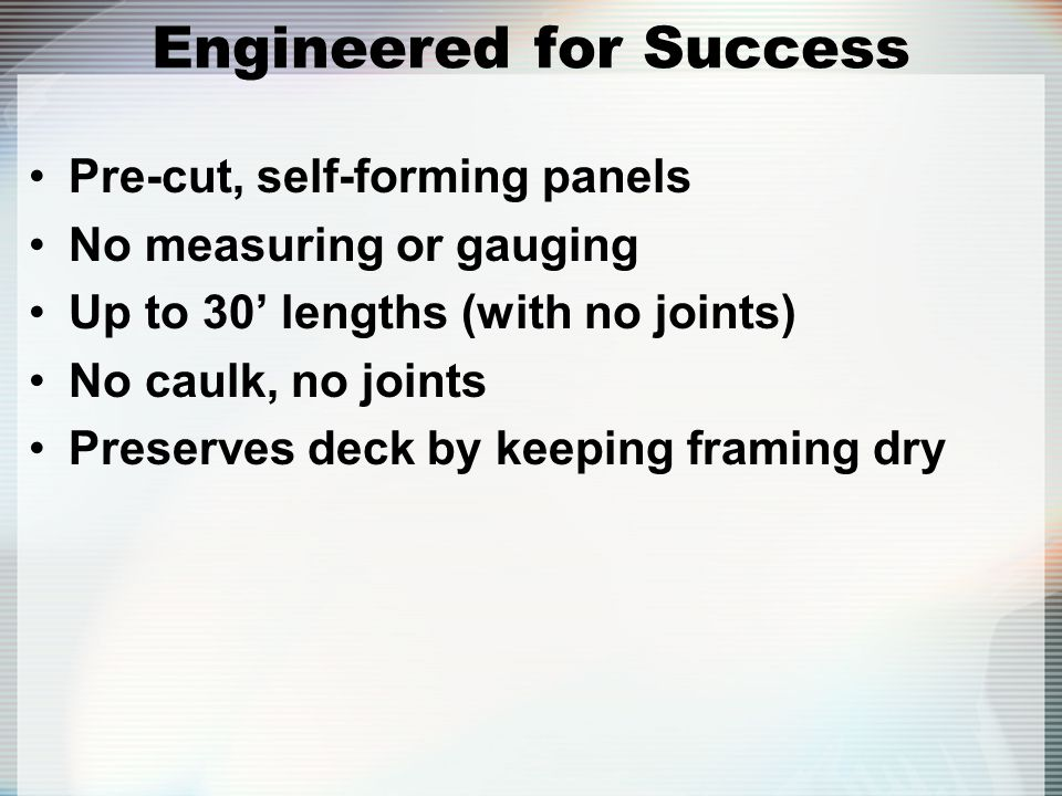 Engineered for Success Pre-cut, self-forming panels No measuring or gauging Up to 30 lengths (with no joints) No caulk, no joints Preserves deck by ke