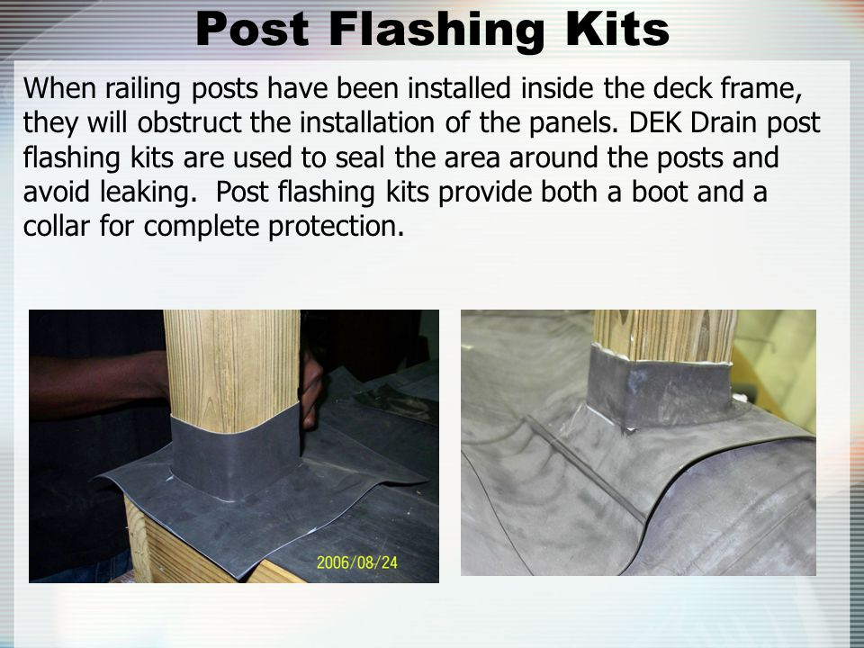 Post Flashing Kits When railing posts have been installed inside the deck frame, they will obstruct the installation of the panels. DEK Drain post fla