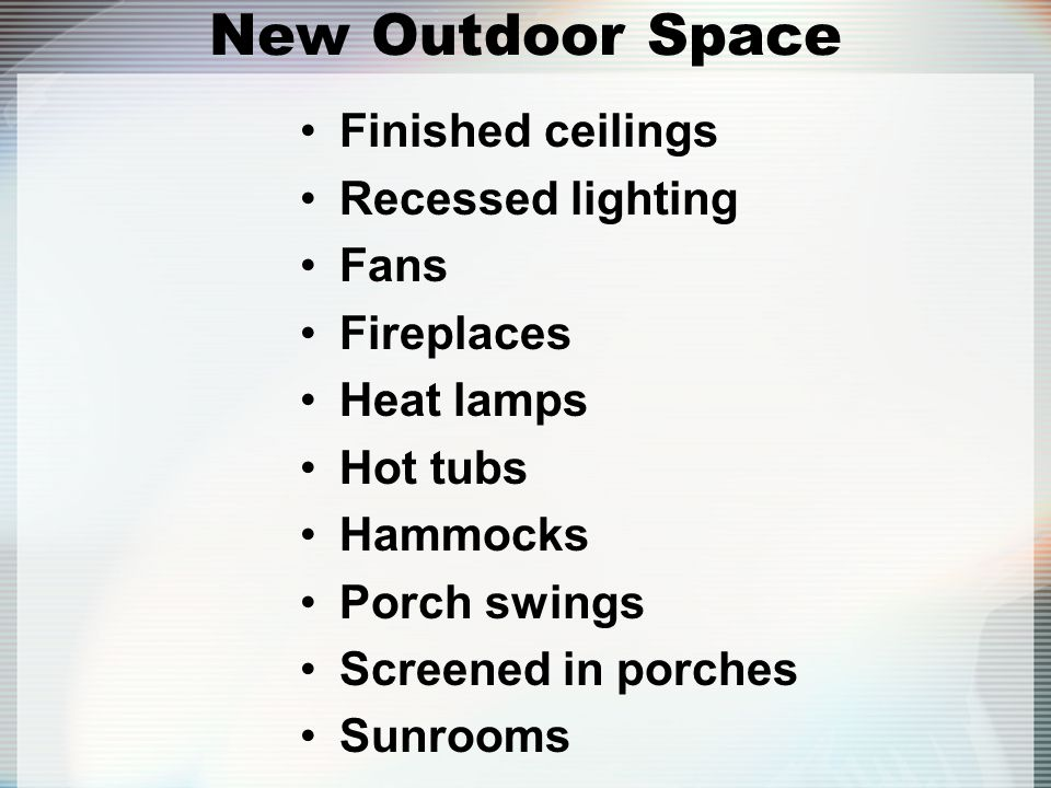 New Outdoor Space Finished ceilings Recessed lighting Fans Fireplaces Heat lamps Hot tubs Hammocks Porch swings Screened in porches Sunrooms