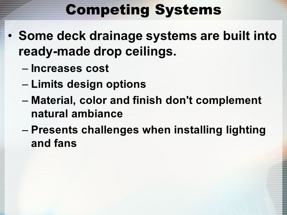 Competing Systems Some deck drainage systems are built into ready-made drop ceilings. –Increases cost –Limits design options –Material, color and fini