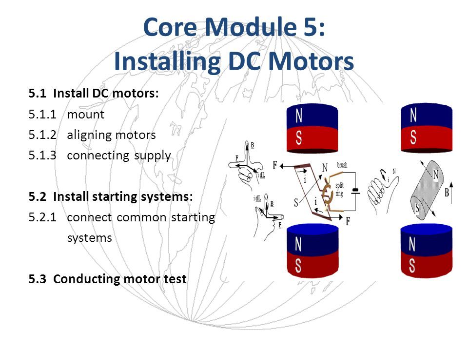 Core Module 5: Installing DC Motors 5.1 Install DC motors: 5.1.1 mount 5.1.2 aligning motors 5.1.3 connecting supply 5.2 Install starting systems: 5.2