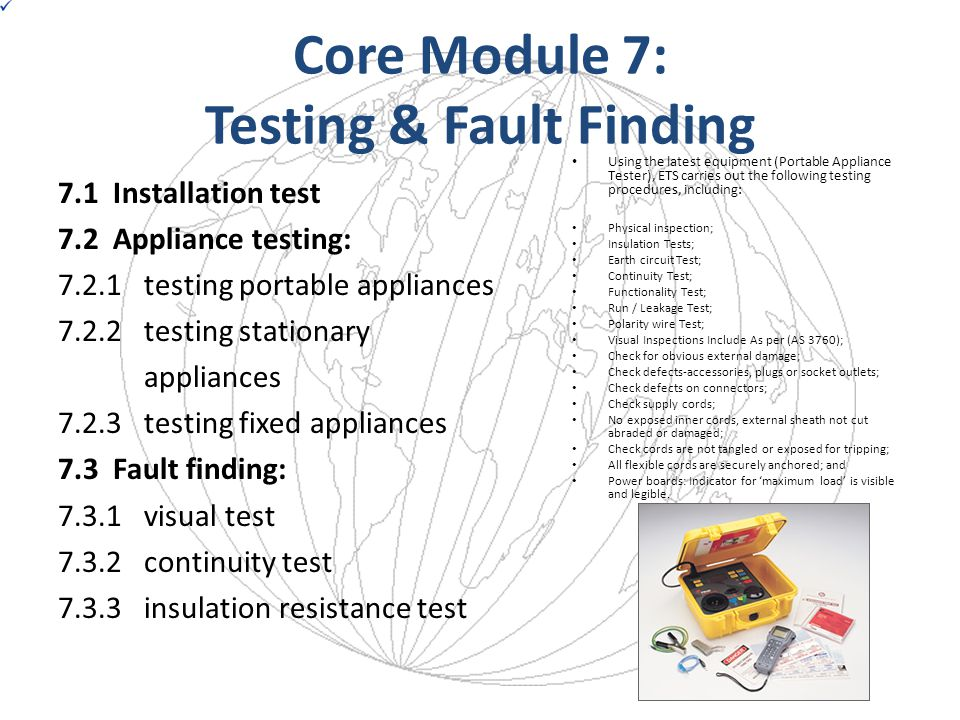 Core Module 7: Testing & Fault Finding 7.1 Installation test 7.2 Appliance testing: 7.2.1 testing portable appliances 7.2.2 testing stationary applian