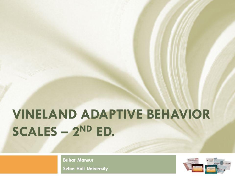 VINELAND ADAPTIVE BEHAVIOR SCALES – 2 ND ED. Bahar Mansur Seton Hall University