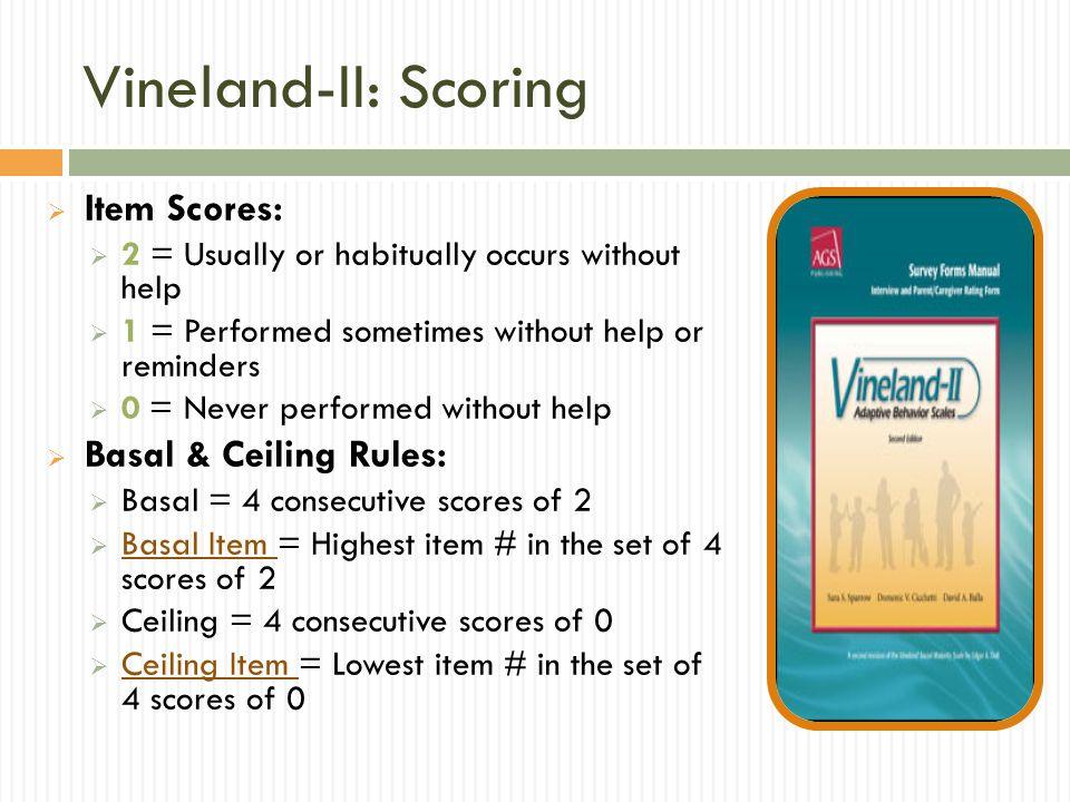 Vineland-II: Interpretation Scoring Interpretation: Raw scores V-scale scores for sub-domains Standard scores for domains and ABC Confidence Intervals Percentile Ranks Age Equivalents Strengths & Weaknesses Interpretive Steps: 1.