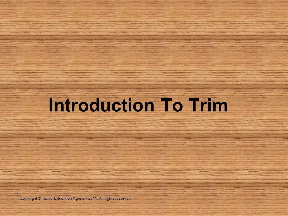Copyright © Texas Education Agency, 2011. All rights reserved. Introduction To Trim