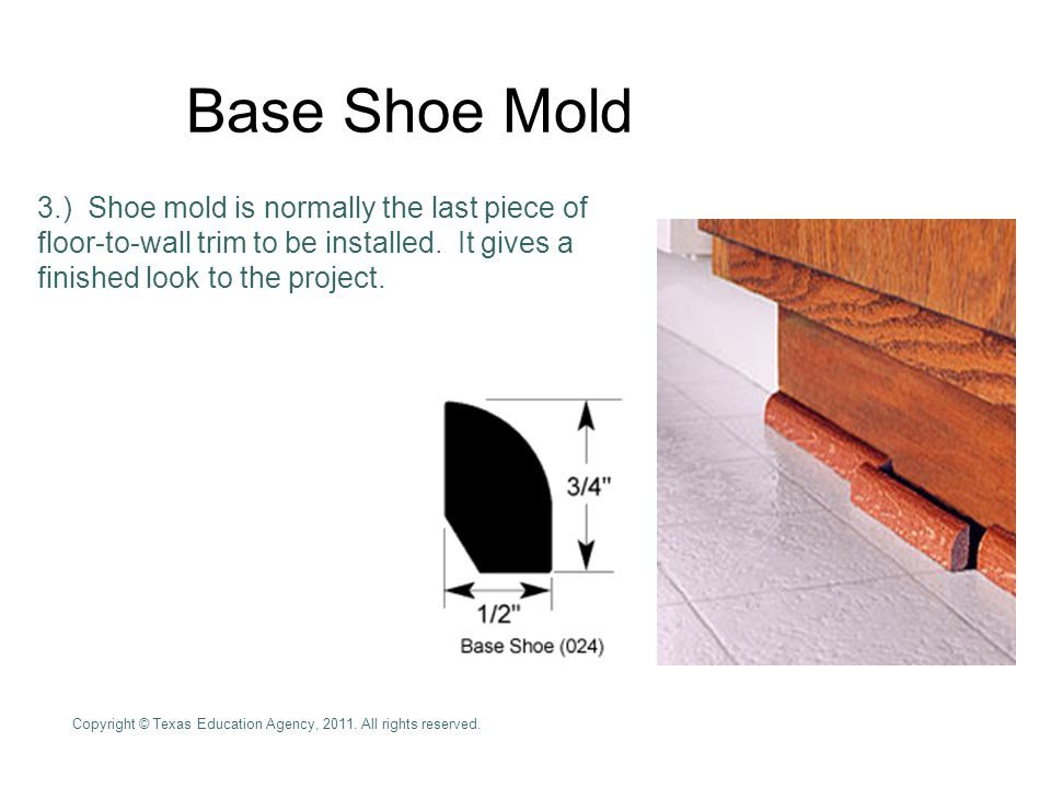 Base Shoe Mold 3.) Shoe mold is normally the last piece of floor-to-wall trim to be installed.