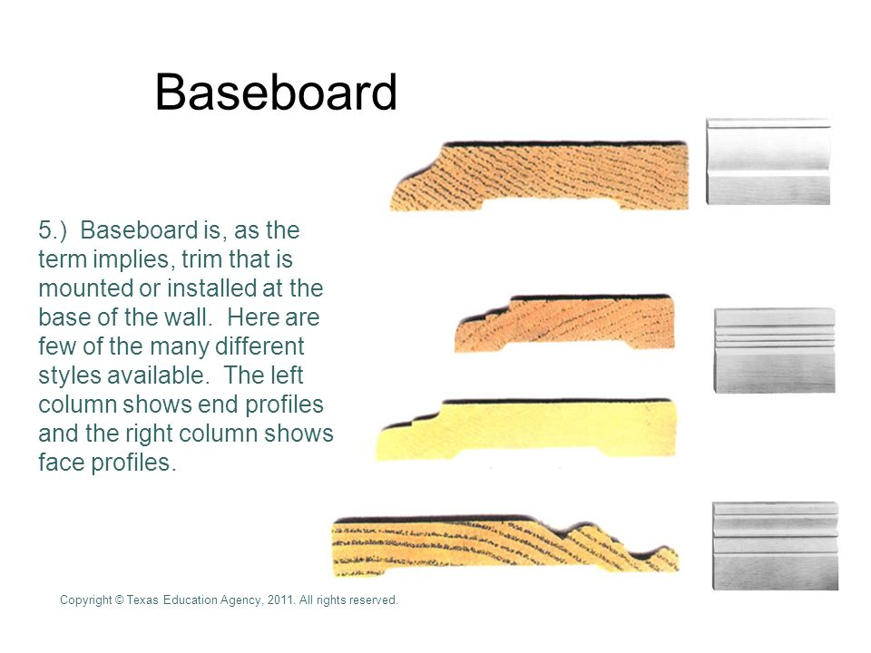 Baseboard 5.) Baseboard is, as the term implies, trim that is mounted or installed at the base of the wall.