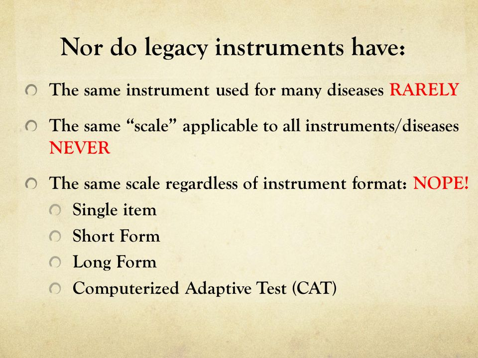 The same instrument used for many diseases RARELY The same scale applicable to all instruments/diseases NEVER The same scale regardless of instrument