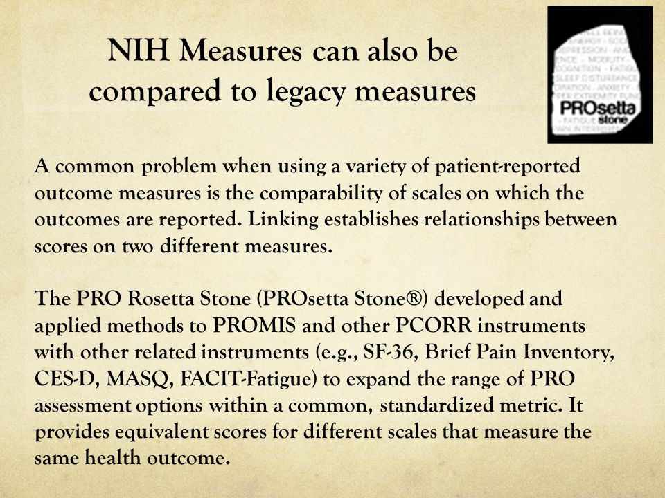 NIH Measures can also be compared to legacy measures A common problem when using a variety of patient-reported outcome measures is the comparability o