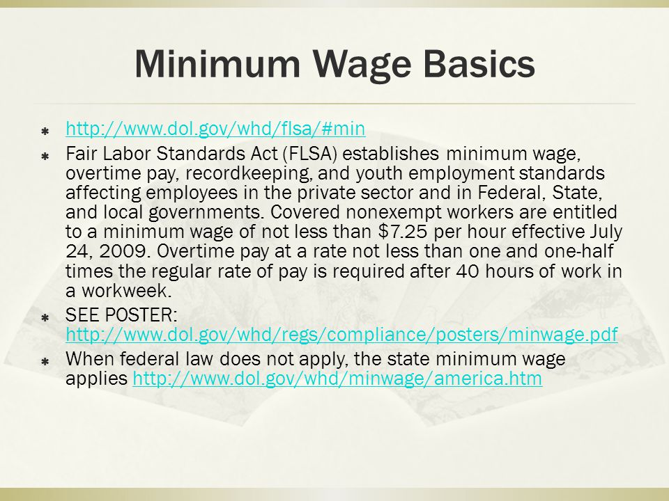 Minimum Wage Basics   Fair Labor Standards Act (FLSA) establishes minimum wage, overtime pay, recordkeeping, and youth employment standards affecting employees in the private sector and in Federal, State, and local governments.