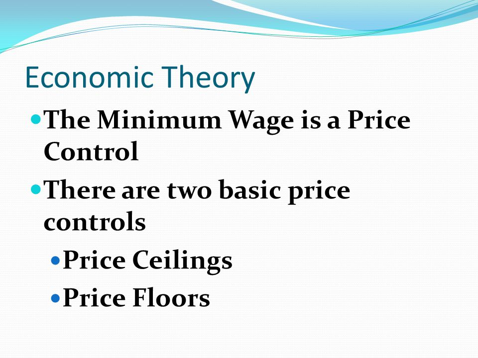 Economic Theory The Minimum Wage is a Price Control There are two basic price controls Price Ceilings Price Floors