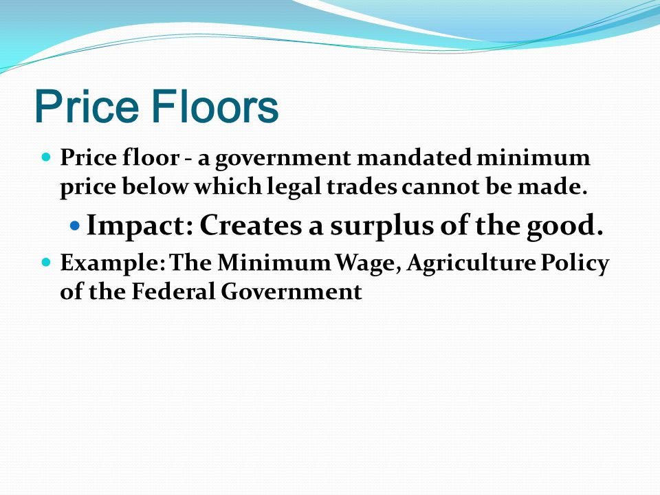 Price Floors Price floor - a government mandated minimum price below which legal trades cannot be made.