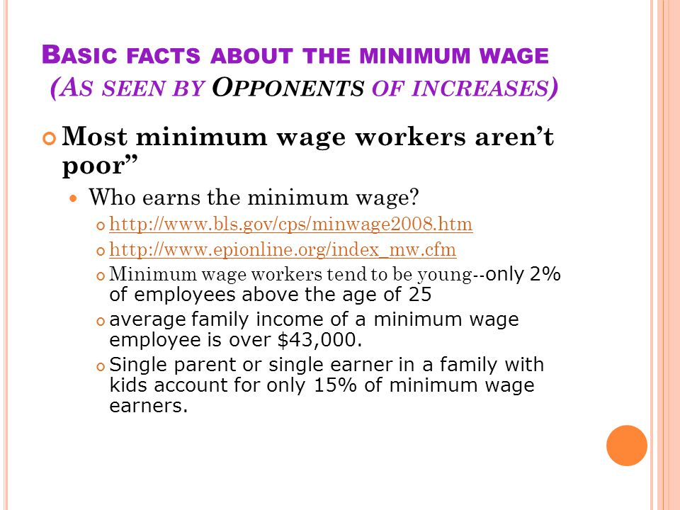 B ASIC FACTS ABOUT THE MINIMUM WAGE (A S SEEN BY O PPONENTS OF INCREASES ) Most minimum wage workers arent poor Who earns the minimum wage.