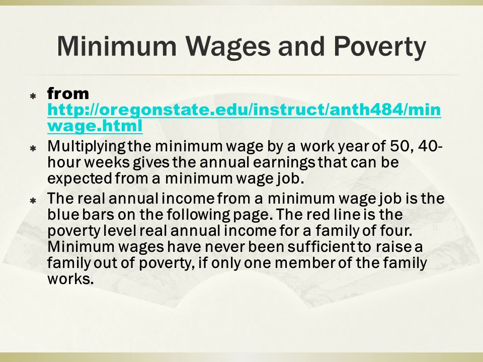 Minimum Wages and Poverty from   wage.html   wage.html Multiplying the minimum wage by a work year of 50, 40- hour weeks gives the annual earnings that can be expected from a minimum wage job.