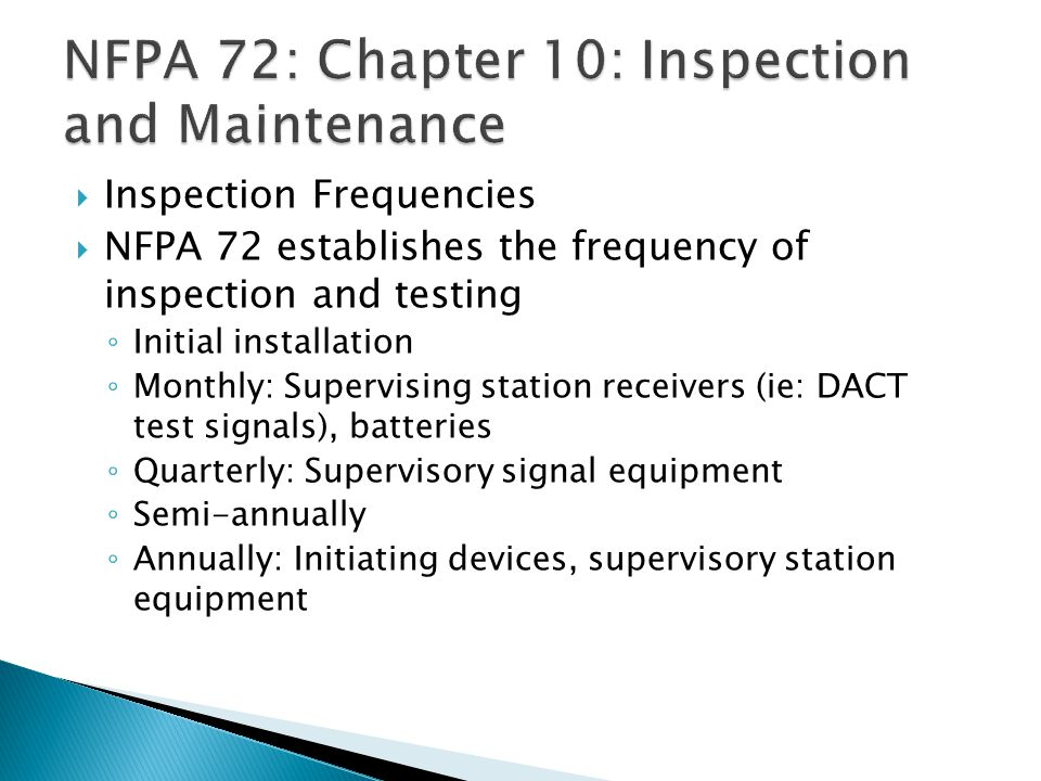 Inspection Frequencies NFPA 72 establishes the frequency of inspection and testing Initial installation Monthly: Supervising station receivers (ie: DACT test signals), batteries Quarterly: Supervisory signal equipment Semi-annually Annually: Initiating devices, supervisory station equipment