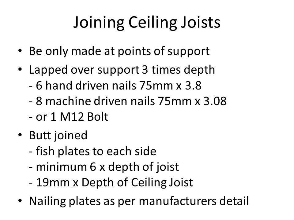 Joining Ceiling Joists Be only made at points of support Lapped over support 3 times depth - 6 hand driven nails 75mm x 3.8 - 8 machine driven nails 7
