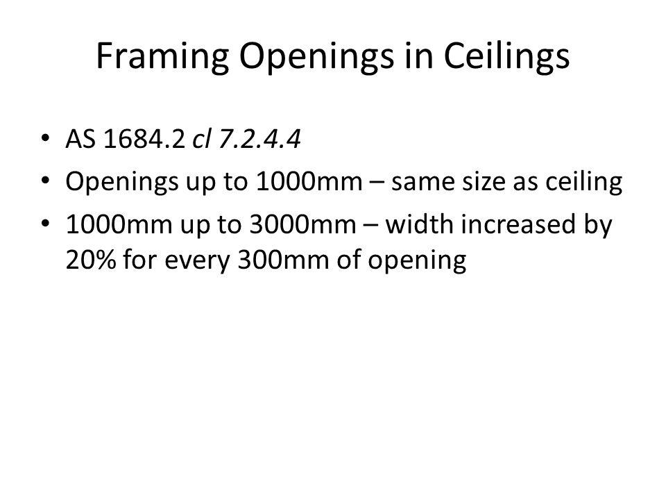 Framing Openings in Ceilings AS 1684.2 cl 7.2.4.4 Openings up to 1000mm – same size as ceiling 1000mm up to 3000mm – width increased by 20% for every
