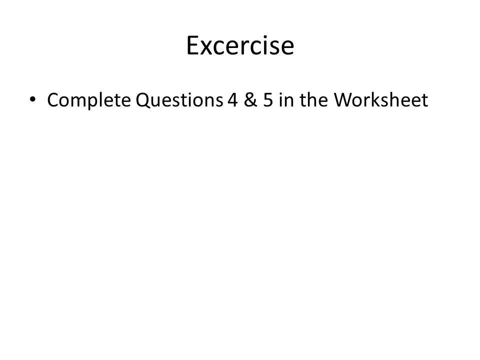 Excercise Complete Questions 4 & 5 in the Worksheet