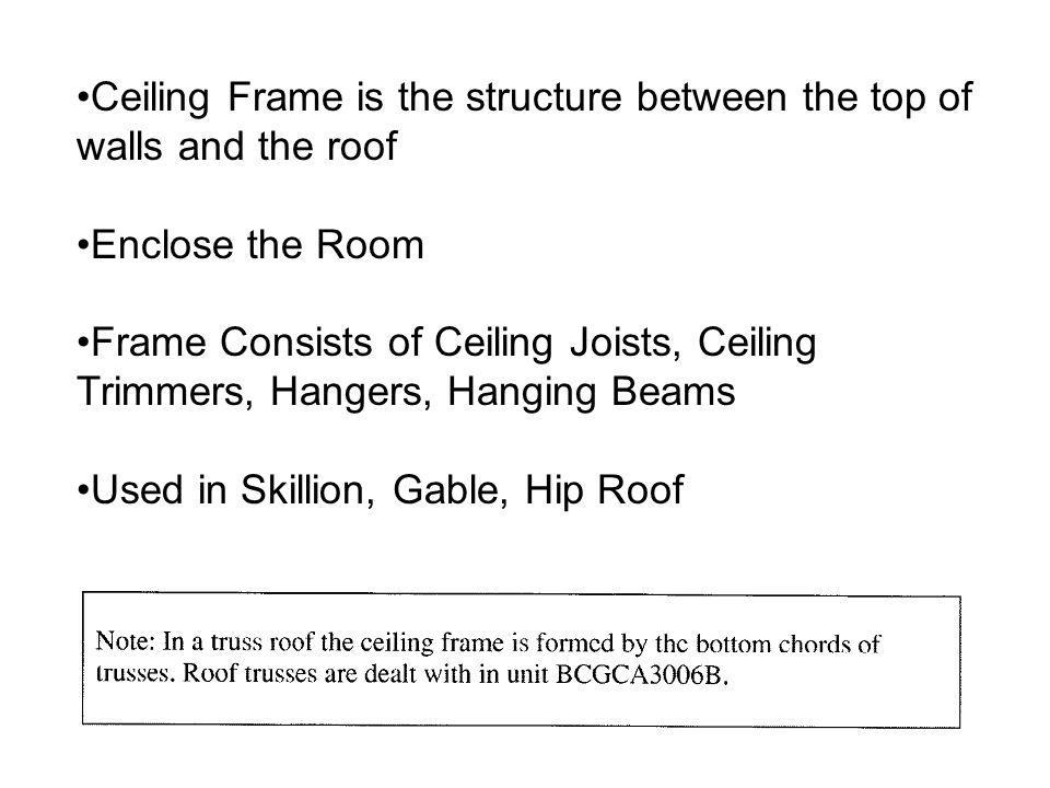 Ceiling Frame is the structure between the top of walls and the roof Enclose the Room Frame Consists of Ceiling Joists, Ceiling Trimmers, Hangers, Han